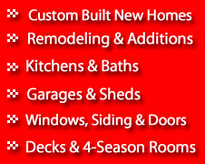 Custom Built New Homes, Remodeling, Garages, Windows & Siding, Decks and 4-Season Rooms